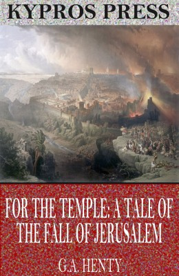 For the Temple: A Tale of the Fall of Jerusalem by G.A. Henty from PublishDrive Inc in Classics category