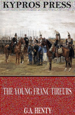 The Young Franc Tireurs and Their Adventures in the Franco-Prussian War by G.A. Henty from PublishDrive Inc in General Novel category