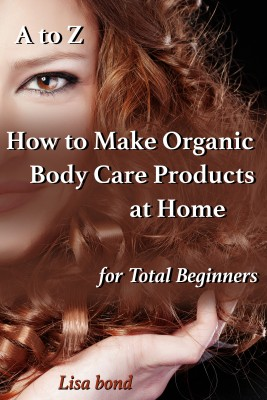 A to Z How to Make Organic Body Care Products at Home for Total Beginners by Lisa Bond from PublishDrive Inc in Family & Health category
