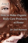 A to Z How to Make Organic Body Care Products at Home for Total Beginners by Lisa Bond from  in  category
