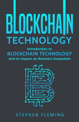 Blockchain Technology: Introduction to Blockchain Technology and its impact on Business Ecosystem by Stephen Fleming from PublishDrive Inc in Business & Management category
