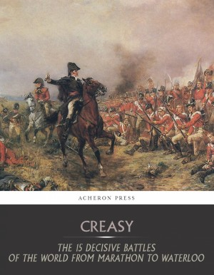 The 15 Decisive Battles of the World from Marathon to Waterloo by Sir Edward Creasy from PublishDrive Inc in History category