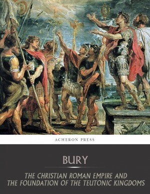 The Christian Roman Empire and the Foundation of the Teutonic Kingdoms by J.B Bury from PublishDrive Inc in History category