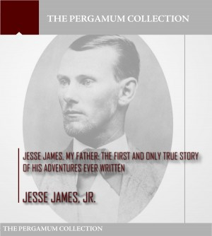 Jesse James, My Father: The First and Only True Story of His Adventures Ever Written by Jesse James Jr. from PublishDrive Inc in Autobiography & Biography category
