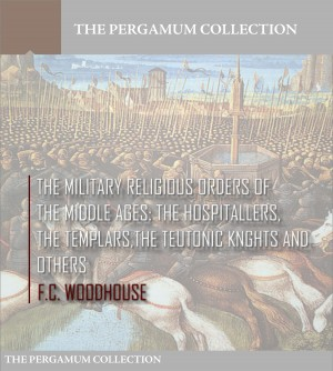The Military Religious Orders of the Middle Ages: The Hospitallers, The Templars, The Teutonic Knights and Others by F.C. Woodhouse from PublishDrive Inc in History category