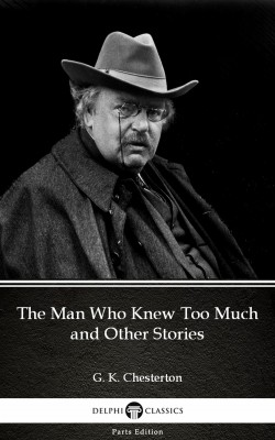 The Man Who Knew Too Much and Other Stories by G. K. Chesterton (Illustrated) by G. K. Chesterton from PublishDrive Inc in Classics category