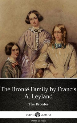 The Brontë Family by Francis A. Leyland (Illustrated) by Francis A. Leyland from PublishDrive Inc in Classics category