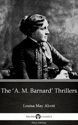 The 'A. M. Barnard' Thrillers by Louisa May Alcott (Illustrated) by Louisa May Alcott from PublishDrive Inc in Classics category
