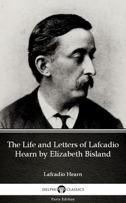 The Life and Letters of Lafcadio Hearn by Elizabeth Bisland by Lafcadio Hearn (Illustrated) by Lafcadio Hearn from PublishDrive Inc in Classics category