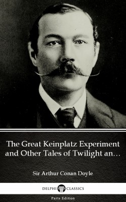 The Great Keinplatz Experiment and Other Tales of Twilight and the Unseen by Sir Arthur Conan Doyle (Illustrated) by Sir Arthur Conan Doyle from PublishDrive Inc in Classics category