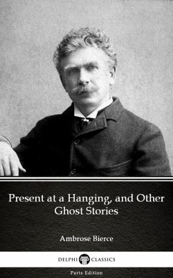 Present at a Hanging, and Other Ghost Stories by Ambrose Bierce (Illustrated) by Ambrose Bierce from PublishDrive Inc in Classics category