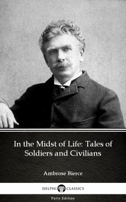 In the Midst of Life: Tales of Soldiers and Civilians by Ambrose Bierce (Illustrated) by Ambrose Bierce from PublishDrive Inc in Classics category