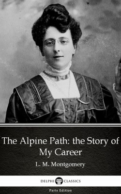 The Alpine Path: the Story of My Career by L. M. Montgomery (Illustrated) by L. M. Montgomery from PublishDrive Inc in Classics category