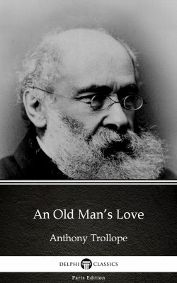 An Old Man's Love by Anthony Trollope (Illustrated) by Anthony Trollope from PublishDrive Inc in Classics category