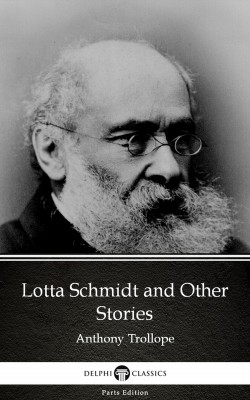 Lotta Schmidt and Other Stories by Anthony Trollope (Illustrated) by Anthony Trollope from PublishDrive Inc in Classics category