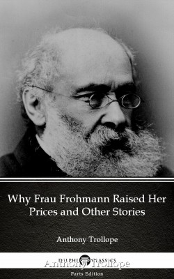 Why Frau Frohmann Raised Her Prices and Other Stories by Anthony Trollope (Illustrated) by Anthony Trollope from PublishDrive Inc in Classics category
