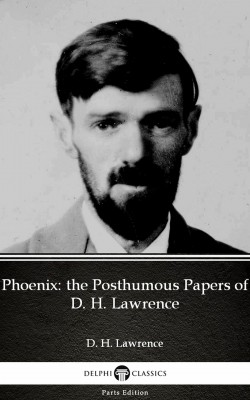 Phoenix: the Posthumous Papers of D. H. Lawrence by D. H. Lawrence (Illustrated) by D. H. Lawrence from PublishDrive Inc in Classics category