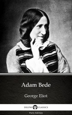 Adam Bede by George Eliot - Delphi Classics (Illustrated) by George Eliot from PublishDrive Inc in Classics category