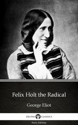 Felix Holt the Radical by George Eliot - Delphi Classics (Illustrated) by George Eliot from PublishDrive Inc in Classics category