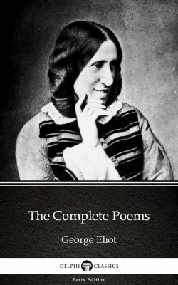 The Complete Poems by George Eliot - Delphi Classics (Illustrated) by George Eliot from PublishDrive Inc in Classics category