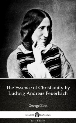 The Essence of Christianity by Ludwig Andreas Feuerbach by George Eliot - Delphi Classics (Illustrated) by George Eliot from PublishDrive Inc in Classics category