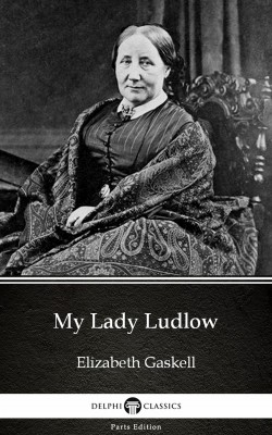 My Lady Ludlow by Elizabeth Gaskell - Delphi Classics (Illustrated) by Elizabeth Gaskell from PublishDrive Inc in Classics category