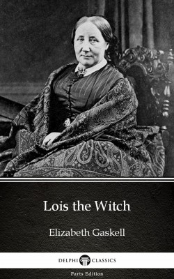 Lois the Witch by Elizabeth Gaskell - Delphi Classics (Illustrated) by Elizabeth Gaskell from PublishDrive Inc in Classics category