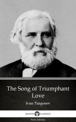 The Song of Triumphant Love by Ivan Turgenev - Delphi Classics (Illustrated) by Ivan Turgenev from PublishDrive Inc in Classics category