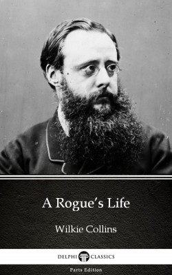 A Rogue's Life by Wilkie Collins - Delphi Classics (Illustrated) by Wilkie Collins from PublishDrive Inc in Classics category