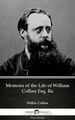 Memoirs of the Life of William Collins Esq, Ra by Wilkie Collins - Delphi Classics (Illustrated) by Wilkie Collins from PublishDrive Inc in Classics category