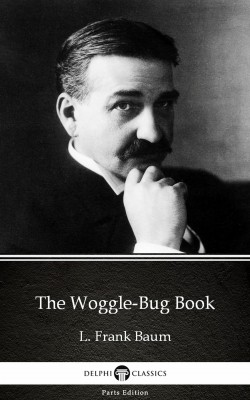 The Woggle-Bug Book by L. Frank Baum - Delphi Classics (Illustrated) by L. Frank Baum from PublishDrive Inc in Classics category