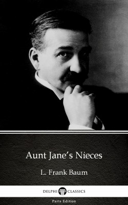 Aunt Jane's Nieces by L. Frank Baum - Delphi Classics (Illustrated) by L. Frank Baum from PublishDrive Inc in Classics category