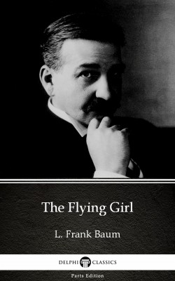 The Flying Girl by L. Frank Baum - Delphi Classics (Illustrated) by L. Frank Baum from PublishDrive Inc in Classics category