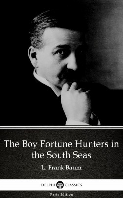 The Boy Fortune Hunters in the South Seas by L. Frank Baum - Delphi Classics (Illustrated) by L. Frank Baum from PublishDrive Inc in Classics category