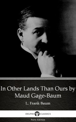 In Other Lands Than Ours by Maud Gage-Baum - Delphi Classics (Illustrated) by Maud Gage-Baum from PublishDrive Inc in Classics category