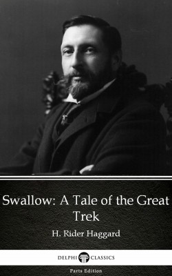 Swallow A Tale of the Great Trek by H. Rider Haggard - Delphi Classics (Illustrated) by H. Rider Haggard from PublishDrive Inc in Classics category