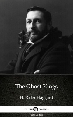 The Ghost Kings by H. Rider Haggard - Delphi Classics (Illustrated) by H. Rider Haggard from PublishDrive Inc in Classics category