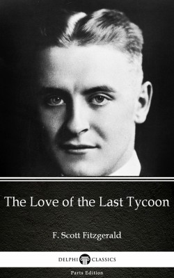 The Love of the Last Tycoon by F. Scott Fitzgerald - Delphi Classics (Illustrated) by F. Scott Fitzgerald from PublishDrive Inc in Classics category