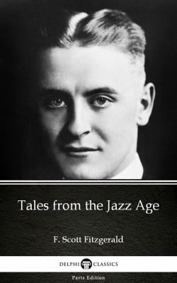 Tales from the Jazz Age by F. Scott Fitzgerald - Delphi Classics (Illustrated) by F. Scott Fitzgerald from PublishDrive Inc in Classics category
