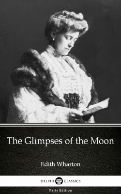 The Glimpses of the Moon by Edith Wharton - Delphi Classics (Illustrated) by Edith Wharton from Publish Drive (Content 2 Connect Kft.) in Classics category