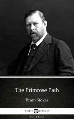 The Primrose Path by Bram Stoker - Delphi Classics (Illustrated) by Bram Stoker from PublishDrive Inc in Classics category