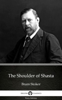 The Shoulder of Shasta by Bram Stoker - Delphi Classics (Illustrated) by Bram Stoker from PublishDrive Inc in Classics category