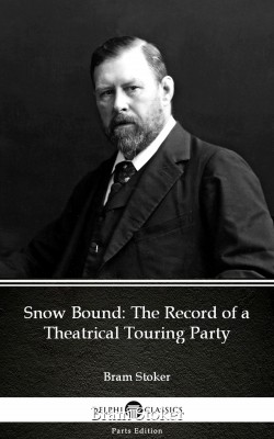 Snow Bound The Record of a Theatrical Touring Party by Bram Stoker - Delphi Classics (Illustrated) by Bram Stoker from PublishDrive Inc in Classics category