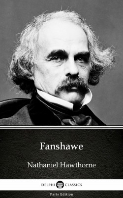 Fanshawe by Nathaniel Hawthorne - Delphi Classics (Illustrated) by Nathaniel Hawthorne from PublishDrive Inc in Classics category