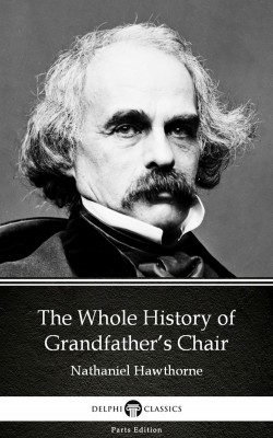 The Whole History of Grandfather's Chair by Nathaniel Hawthorne - Delphi Classics (Illustrated) by Nathaniel Hawthorne from PublishDrive Inc in Classics category