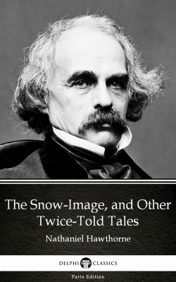 The Snow-Image, and Other Twice-Told Tales by Nathaniel Hawthorne - Delphi Classics (Illustrated) by Nathaniel Hawthorne from PublishDrive Inc in Classics category