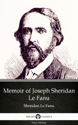 Memoir of Joseph Sheridan Le Fanu by Sheridan Le Fanu - Delphi Classics (Illustrated) by Sheridan Le Fanu from PublishDrive Inc in Classics category