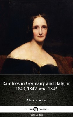 Rambles in Germany and Italy, in 1840, 1842, and 1843 by Mary Shelley - Delphi Classics (Illustrated) by Mary Shelley from PublishDrive Inc in Classics category