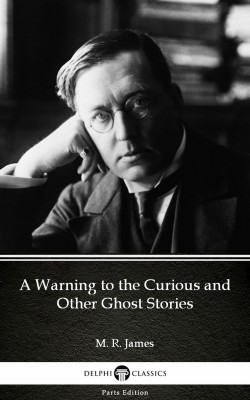 A Warning to the Curious and Other Ghost Stories by M. R. James - Delphi Classics (Illustrated) by M. R. James from PublishDrive Inc in Classics category