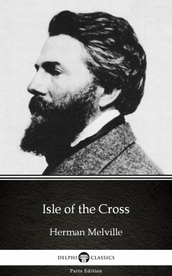 Isle of the Cross by Herman Melville - Delphi Classics (Illustrated) by Herman Melville from Publish Drive (Content 2 Connect Kft.) in Classics category